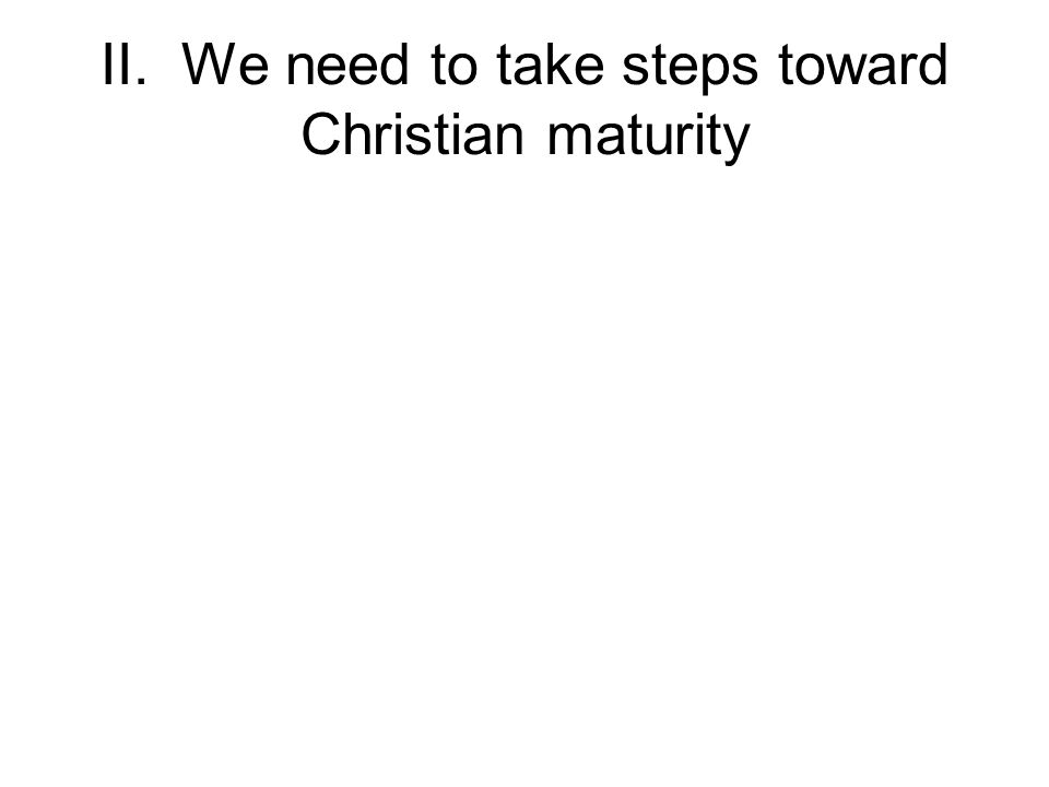 II. We need to take steps toward Christian maturity