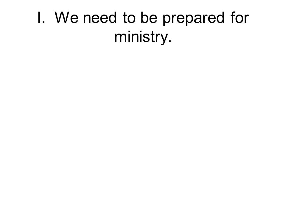 I. We need to be prepared for ministry.