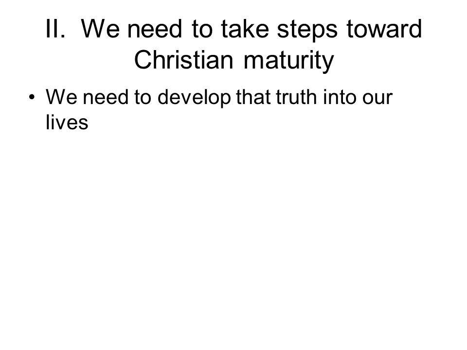 II. We need to take steps toward Christian maturity We need to develop that truth into our lives