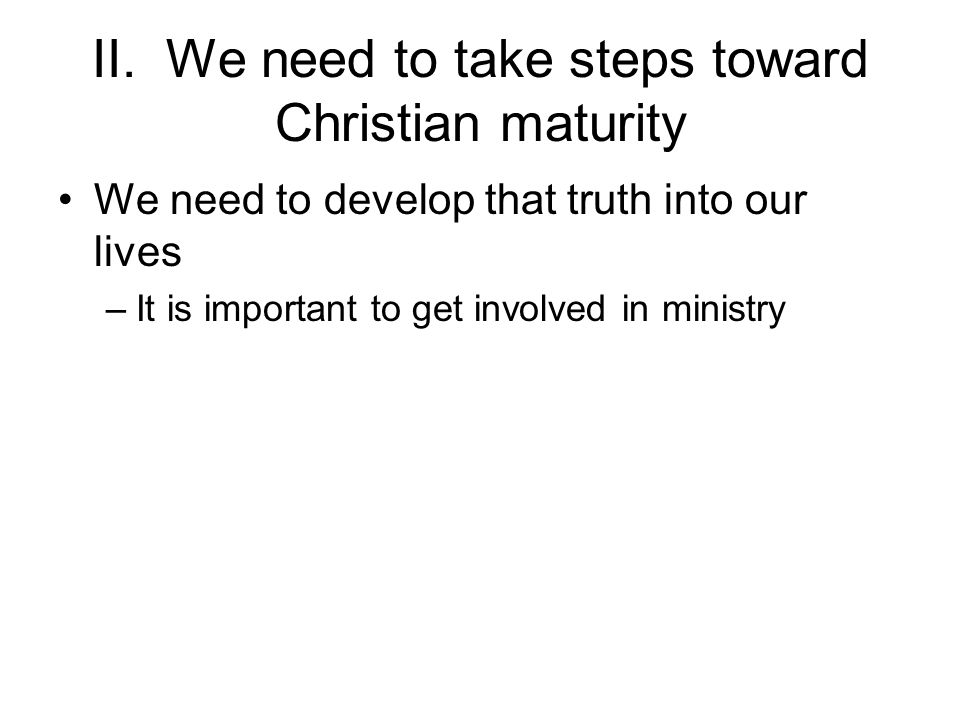 II. We need to take steps toward Christian maturity We need to develop that truth into our lives –It is important to get involved in ministry
