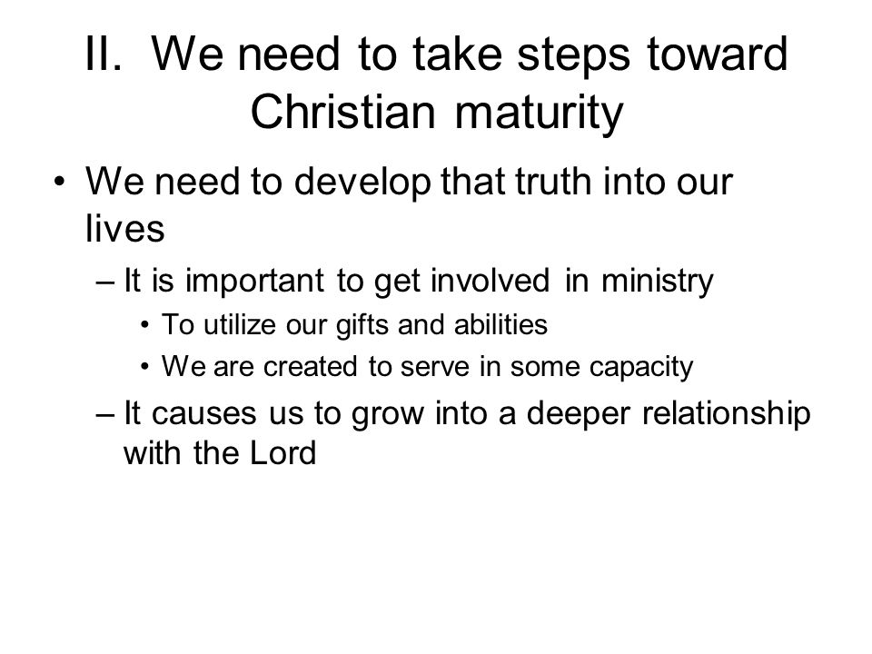II. We need to take steps toward Christian maturity We need to develop that truth into our lives –It is important to get involved in ministry To utili