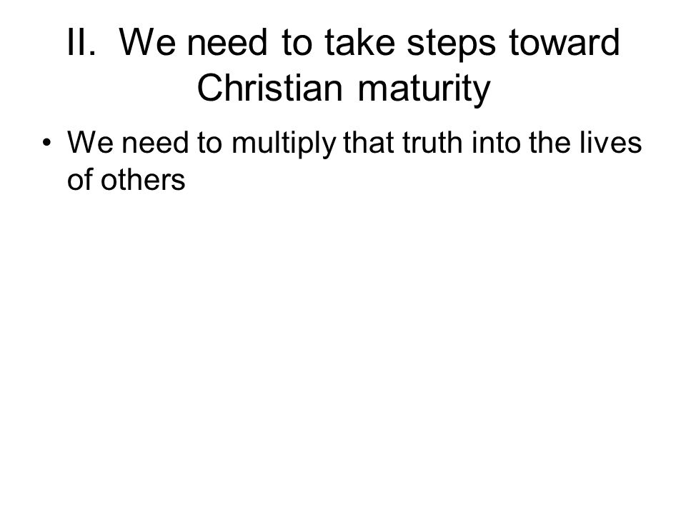 II. We need to take steps toward Christian maturity We need to multiply that truth into the lives of others
