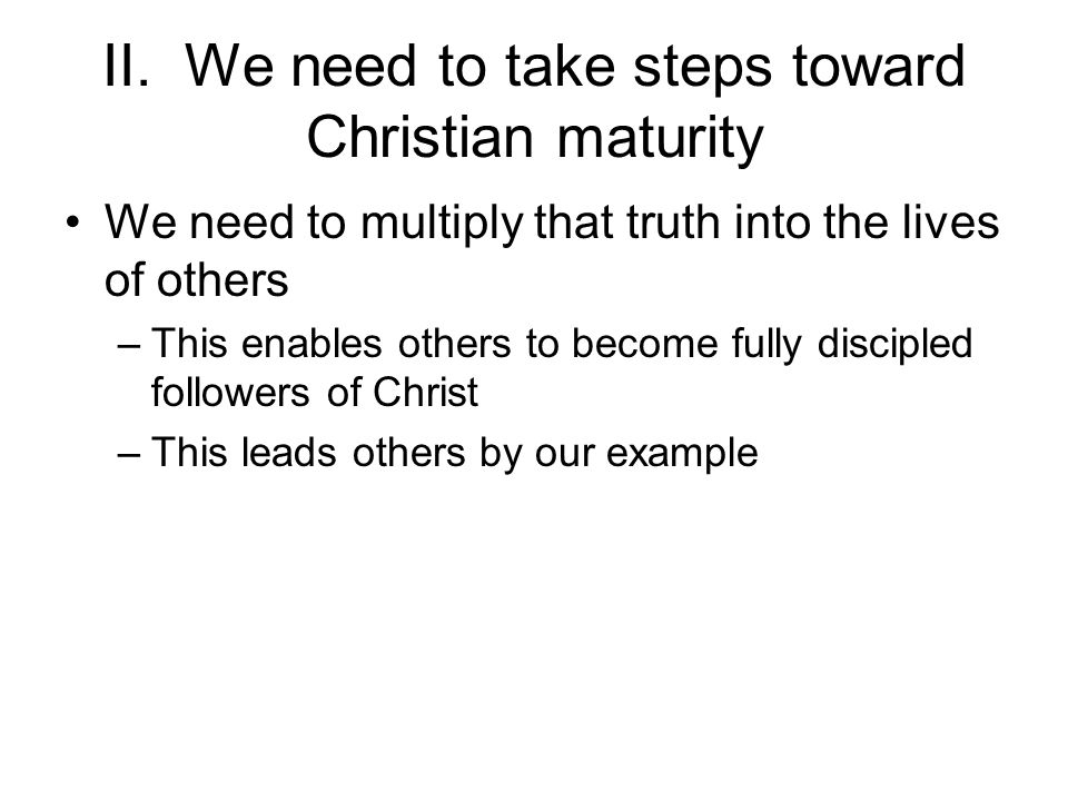 II. We need to take steps toward Christian maturity We need to multiply that truth into the lives of others –This enables others to become fully disci
