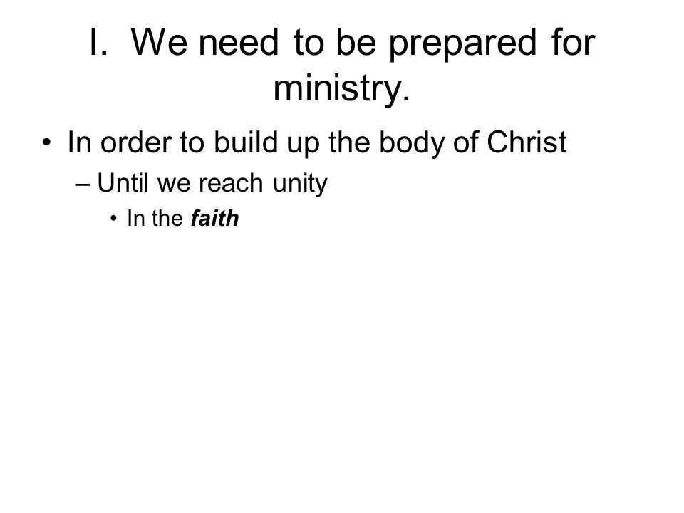 I. We need to be prepared for ministry. In order to build up the body of Christ –Until we reach unity In the faith