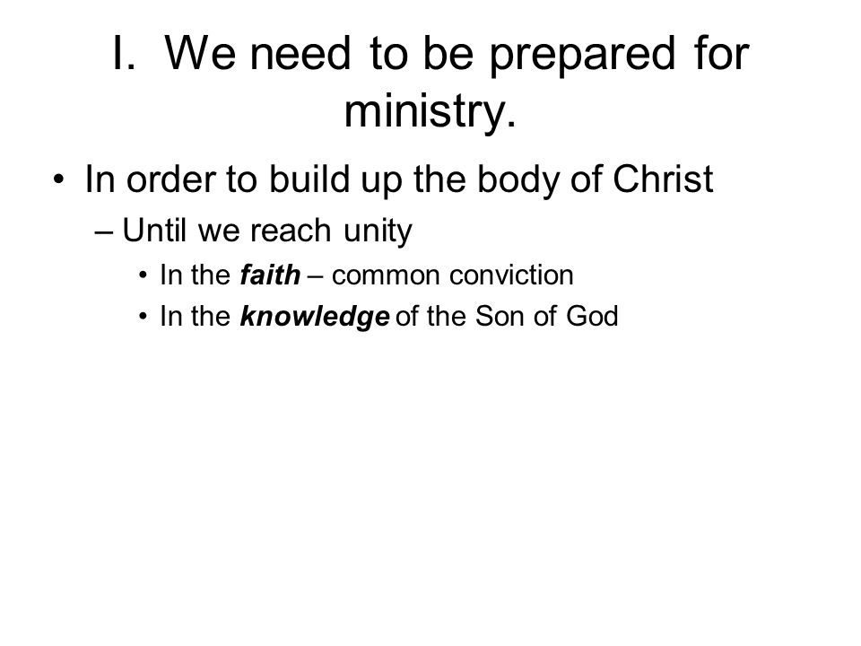 I. We need to be prepared for ministry. In order to build up the body of Christ –Until we reach unity In the faith – common conviction In the knowledg