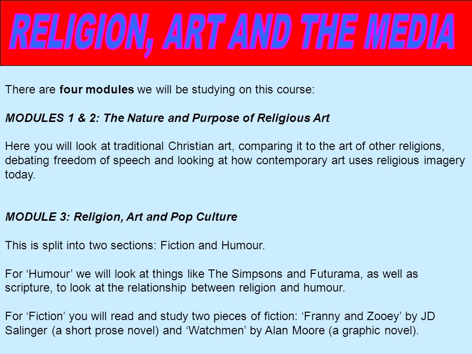 There are four modules we will be studying on this course: MODULES 1 & 2: The Nature and Purpose of Religious Art Here you will look at traditional Christian art, comparing it to the art of other religions, debating freedom of speech and looking at how contemporary art uses religious imagery today.