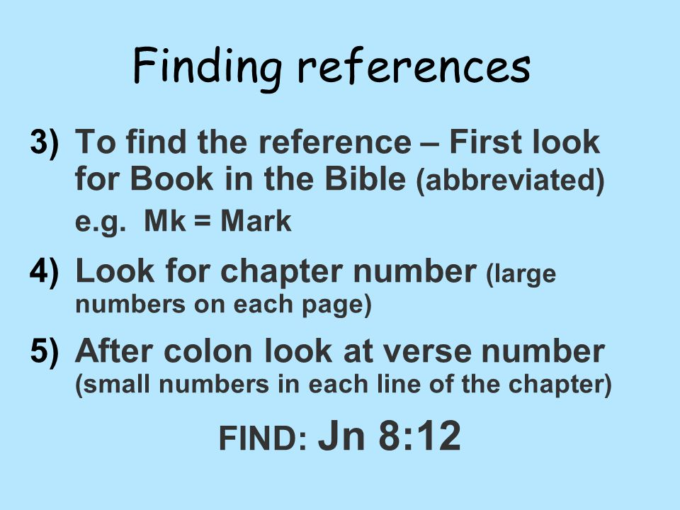 Finding references 3) 3)To find the reference – First look for Book in the Bible (abbreviated) e.g.