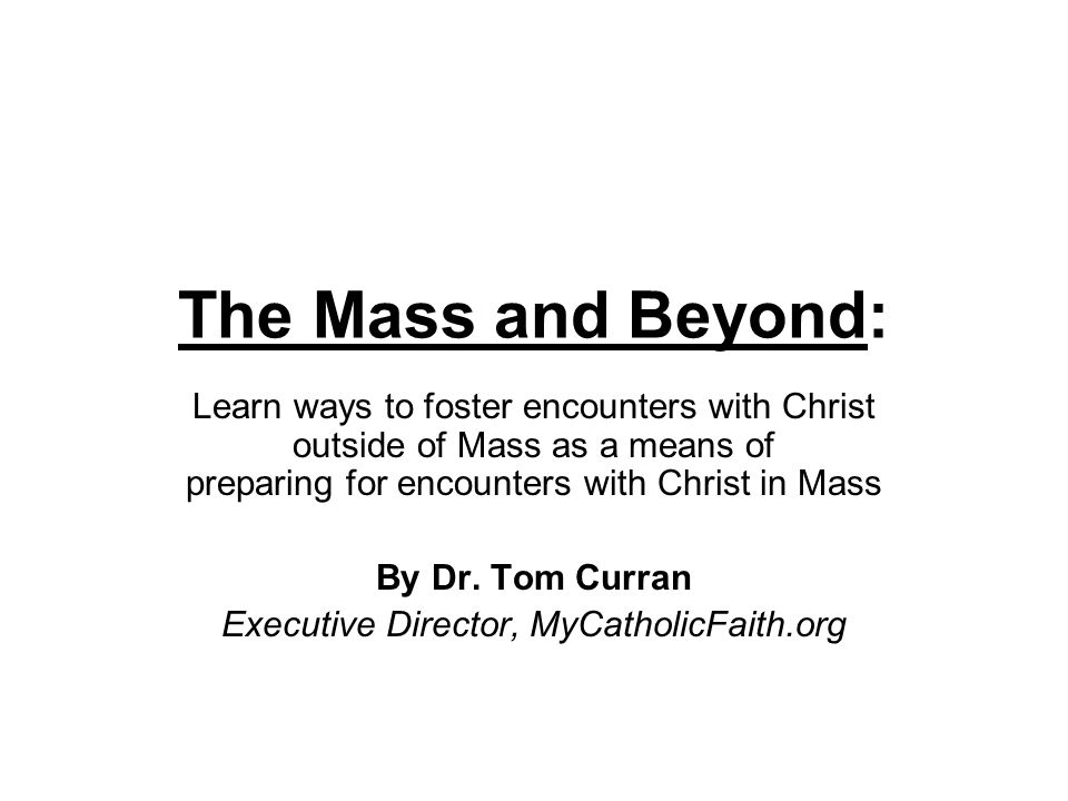 The Mass and Beyond: Learn ways to foster encounters with Christ outside of Mass as a means of preparing for encounters with Christ in Mass By Dr. Tom