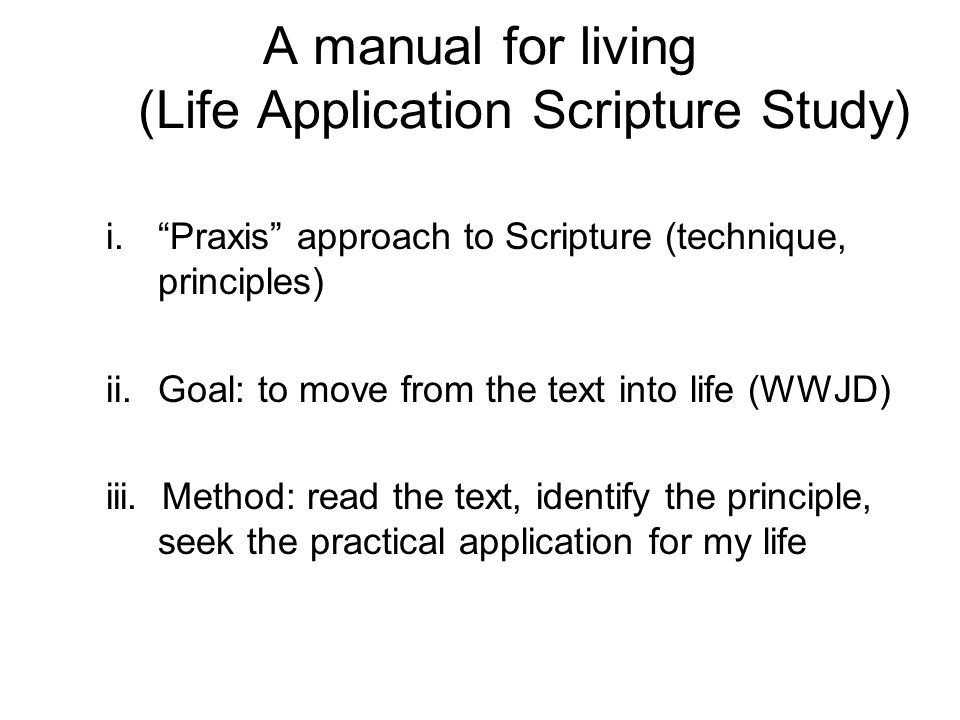"A manual for living (Life Application Scripture Study) i.""Praxis"" approach to Scripture (technique, principles) ii.Goal: to move from the text into li"