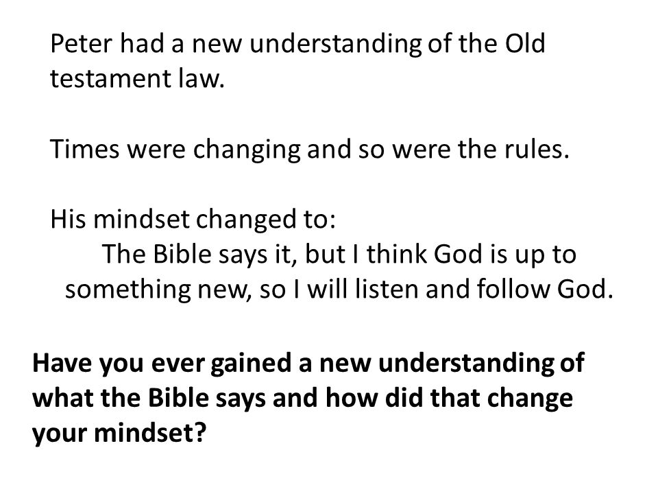 Peter had a new understanding of the Old testament law. Times were changing and so were the rules. His mindset changed to: The Bible says it, but I th