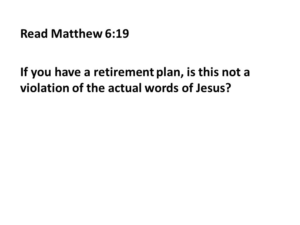 Read Matthew 6:19 If you have a retirement plan, is this not a violation of the actual words of Jesus?