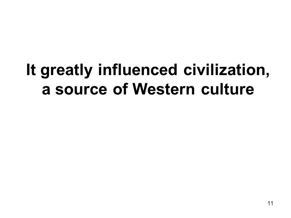 11 It greatly influenced civilization, a source of Western culture