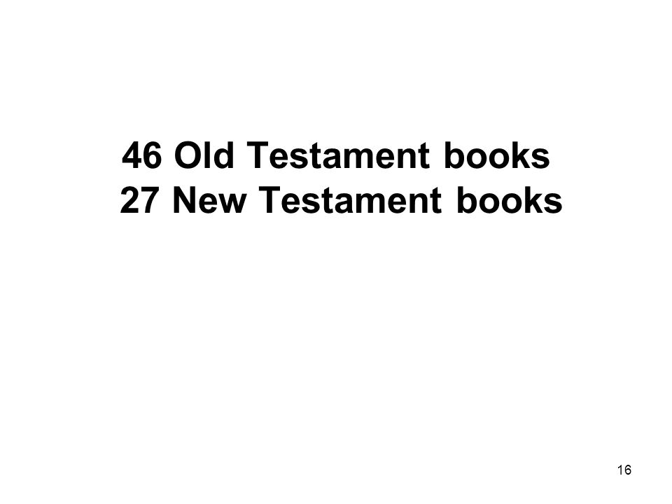 16 46 Old Testament books 27 New Testament books
