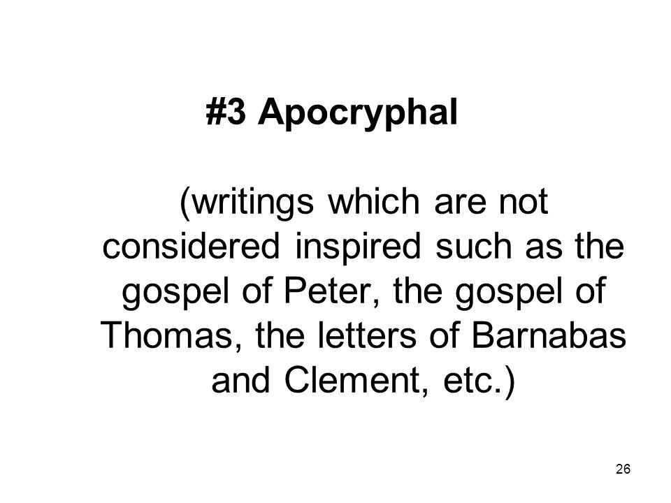 26 #3 Apocryphal (writings which are not considered inspired such as the gospel of Peter, the gospel of Thomas, the letters of Barnabas and Clement, etc.)