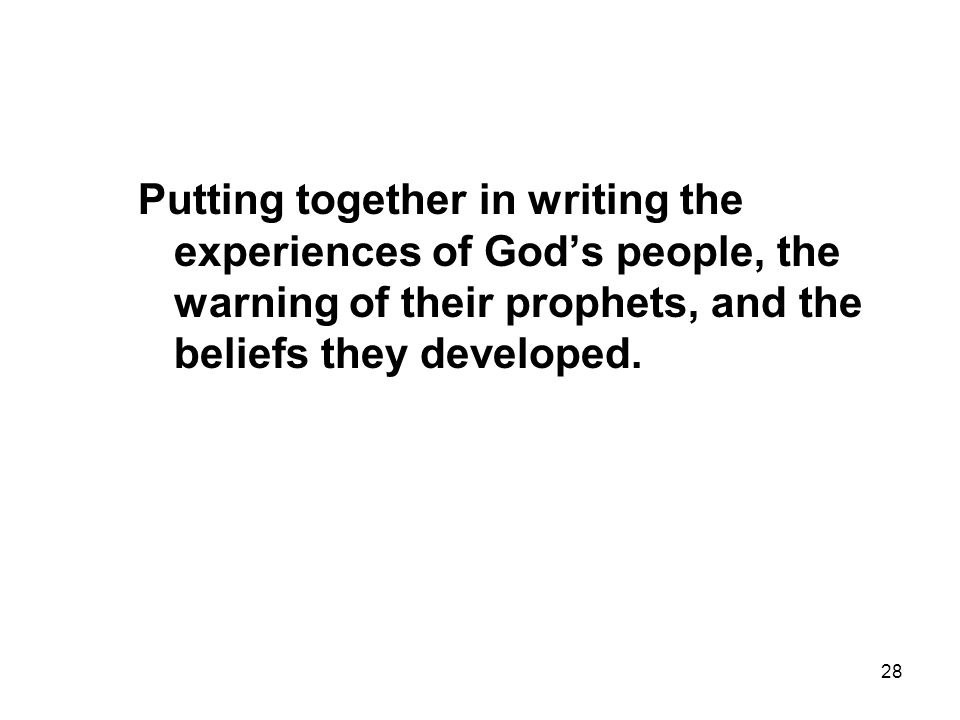 28 Putting together in writing the experiences of God's people, the warning of their prophets, and the beliefs they developed.