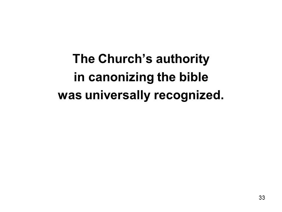 33 The Church's authority in canonizing the bible was universally recognized.