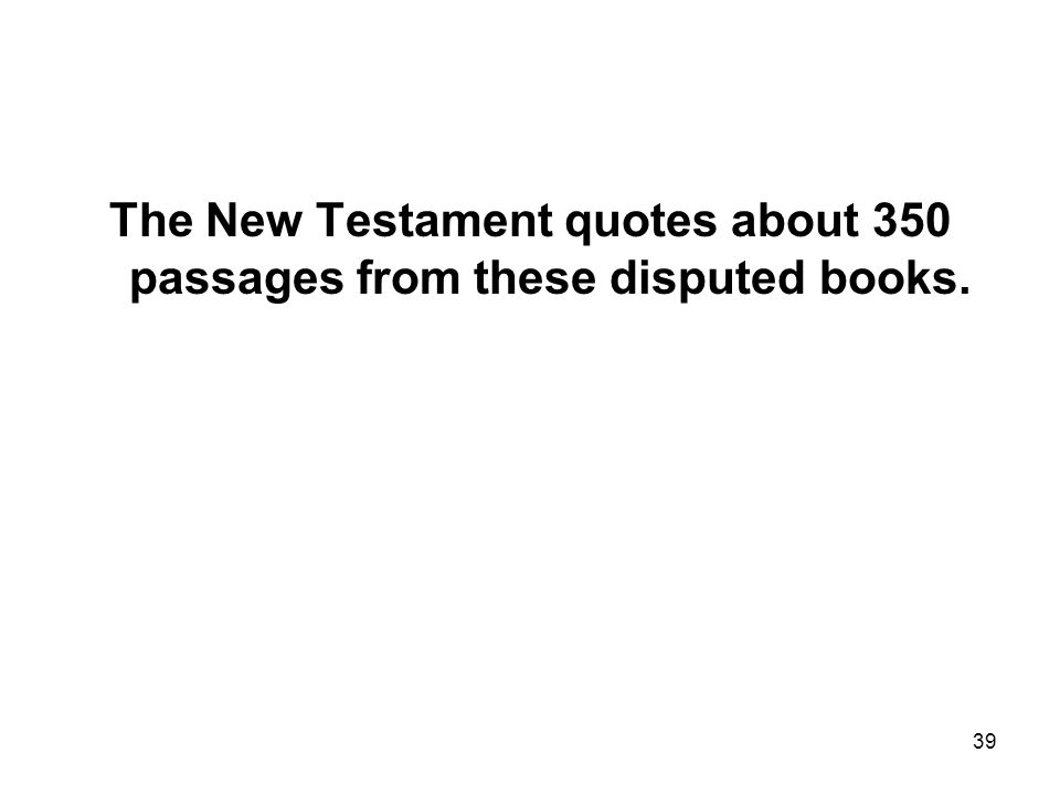 39 The New Testament quotes about 350 passages from these disputed books.