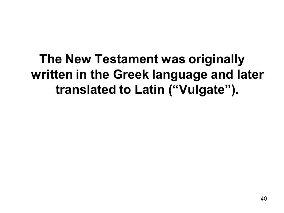 40 The New Testament was originally written in the Greek language and later translated to Latin ( Vulgate ).