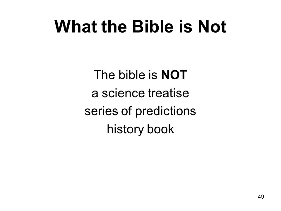 49 What the Bible is Not The bible is NOT a science treatise series of predictions history book