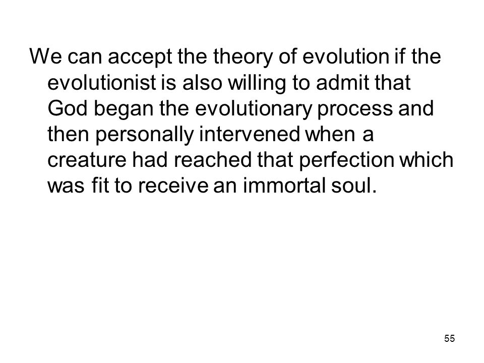 55 We can accept the theory of evolution if the evolutionist is also willing to admit that God began the evolutionary process and then personally intervened when a creature had reached that perfection which was fit to receive an immortal soul.