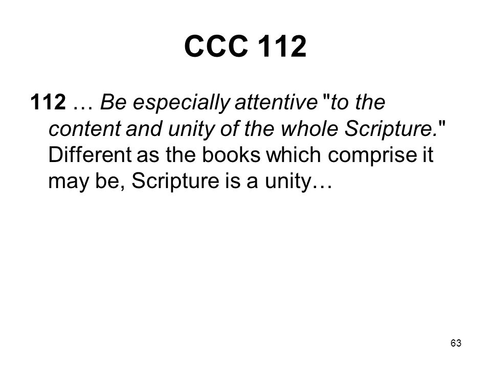 63 CCC 112 112 … Be especially attentive to the content and unity of the whole Scripture. Different as the books which comprise it may be, Scripture is a unity…