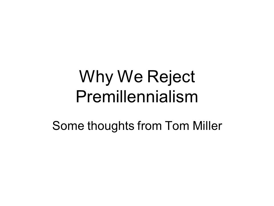 Why We Reject Premillennialism Some thoughts from Tom Miller