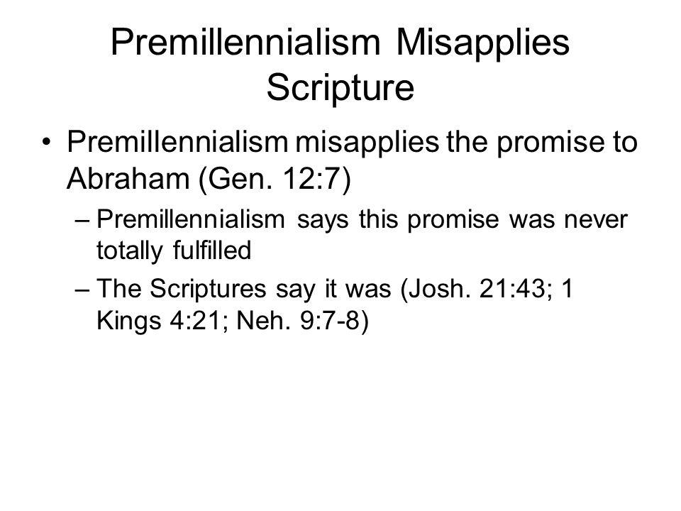 Premillennialism Misapplies Scripture Premillennialism misapplies the promise to Abraham (Gen. 12:7) –Premillennialism says this promise was never tot