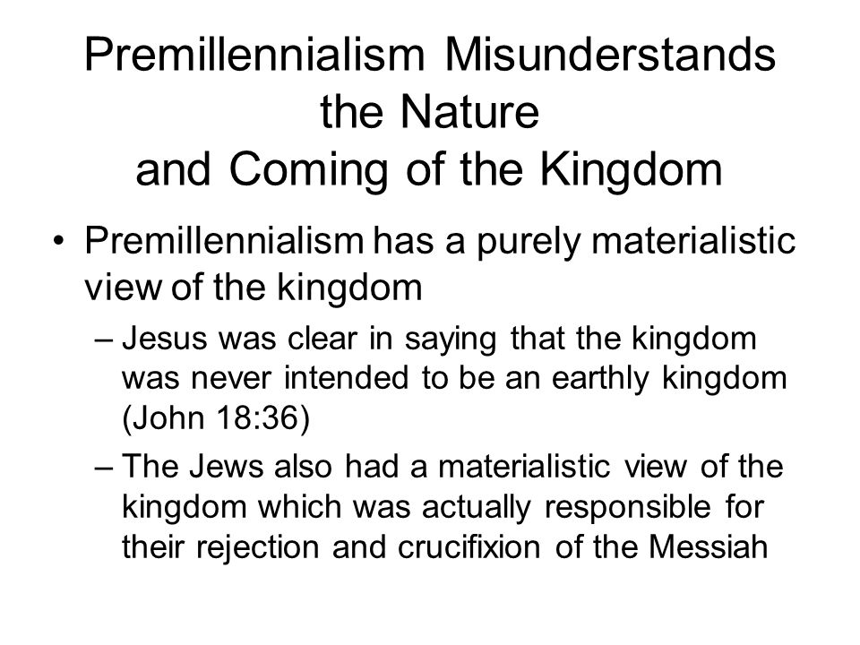 Premillennialism Misunderstands the Nature and Coming of the Kingdom Premillennialism has a purely materialistic view of the kingdom –Jesus was clear in saying that the kingdom was never intended to be an earthly kingdom (John 18:36) –The Jews also had a materialistic view of the kingdom which was actually responsible for their rejection and crucifixion of the Messiah
