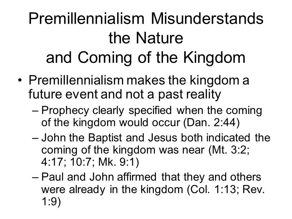 Premillennialism Misunderstands the Nature and Coming of the Kingdom Premillennialism makes the kingdom a future event and not a past reality –Prophecy clearly specified when the coming of the kingdom would occur (Dan.