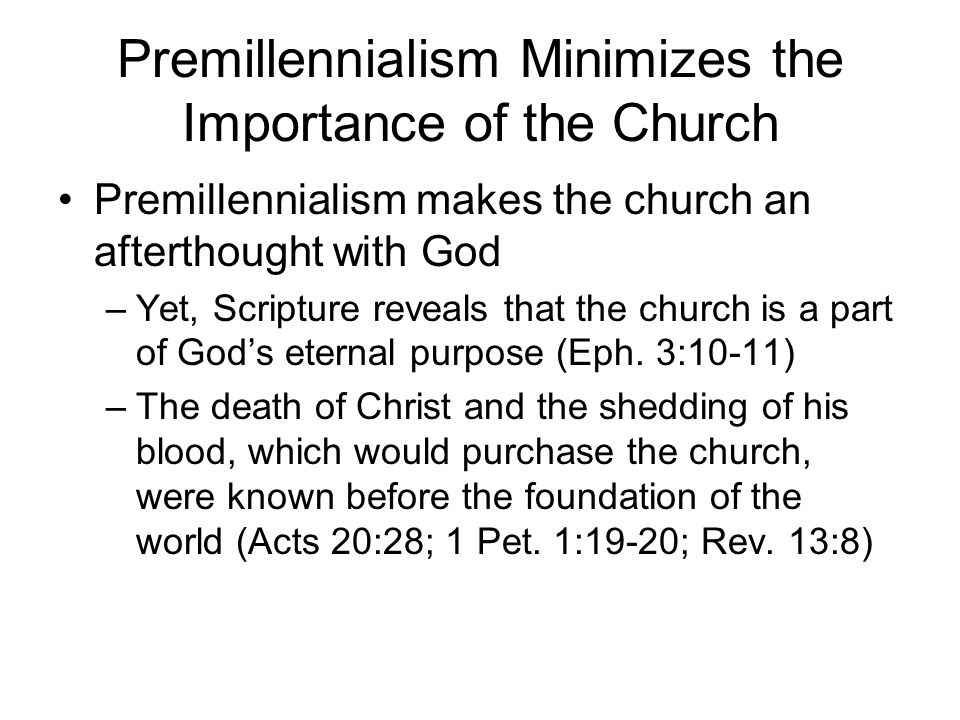 Premillennialism Minimizes the Importance of the Church Premillennialism makes the church an afterthought with God –Yet, Scripture reveals that the church is a part of God's eternal purpose (Eph.
