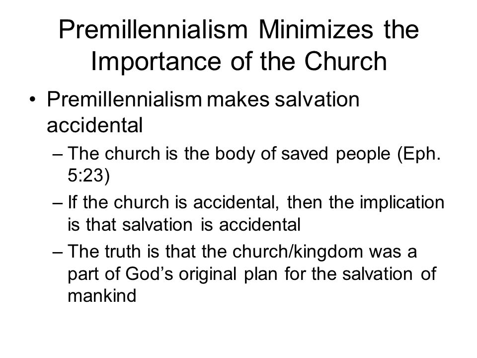 Premillennialism Minimizes the Importance of the Church Premillennialism makes salvation accidental –The church is the body of saved people (Eph.