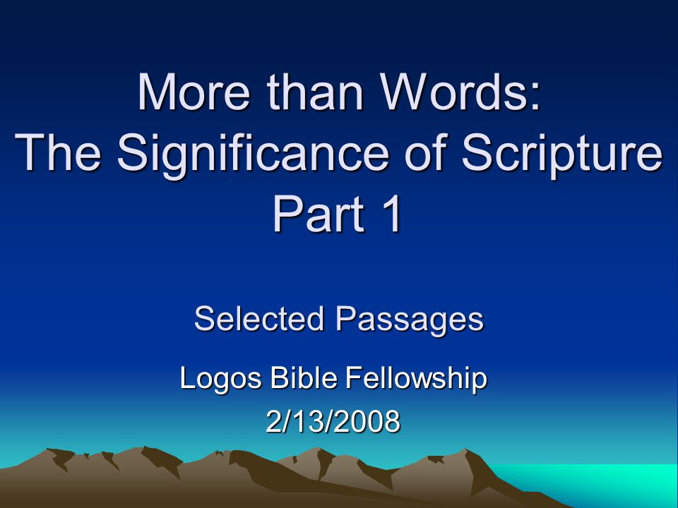 More than Words: The Significance of Scripture Part 1 Selected Passages Logos Bible Fellowship 2/13/2008
