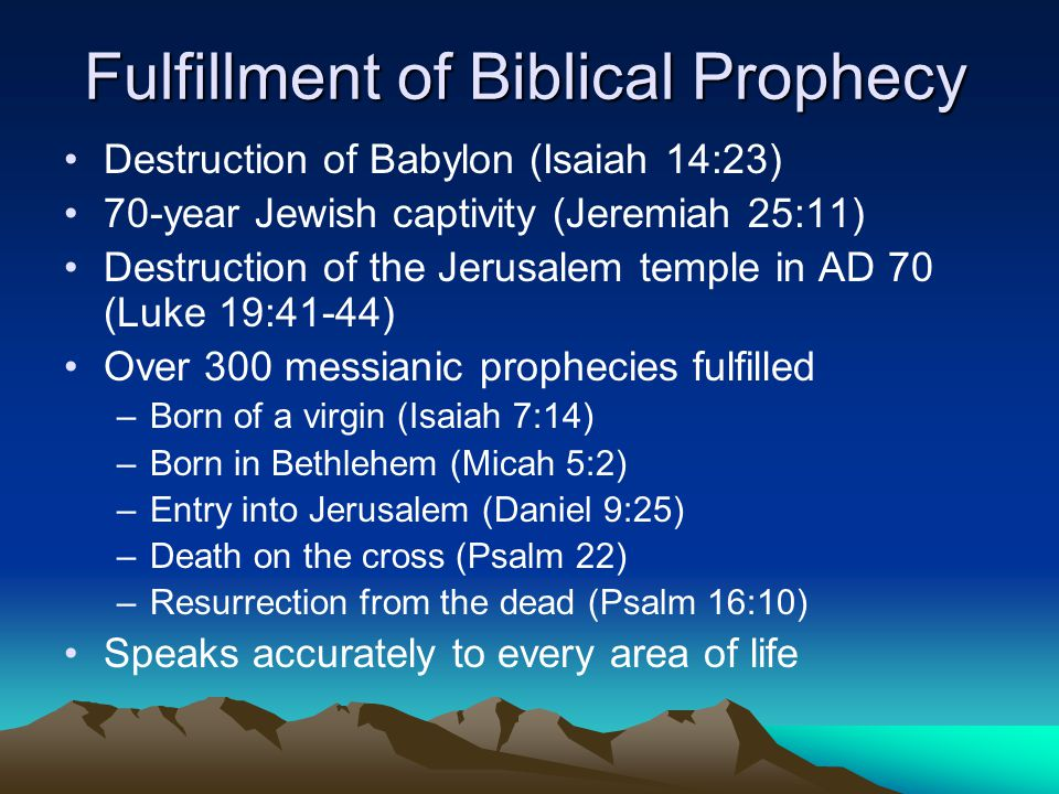 Fulfillment of Biblical Prophecy Destruction of Babylon (Isaiah 14:23) 70-year Jewish captivity (Jeremiah 25:11) Destruction of the Jerusalem temple in AD 70 (Luke 19:41-44) Over 300 messianic prophecies fulfilled –Born of a virgin (Isaiah 7:14) –Born in Bethlehem (Micah 5:2) –Entry into Jerusalem (Daniel 9:25) –Death on the cross (Psalm 22) –Resurrection from the dead (Psalm 16:10) Speaks accurately to every area of life