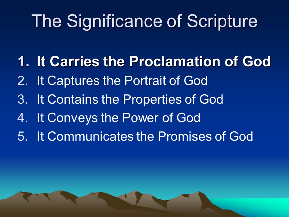 The Significance of Scripture 1.It Carries the Proclamation of God 2.It Captures the Portrait of God 3.It Contains the Properties of God 4.It Conveys the Power of God 5.It Communicates the Promises of God