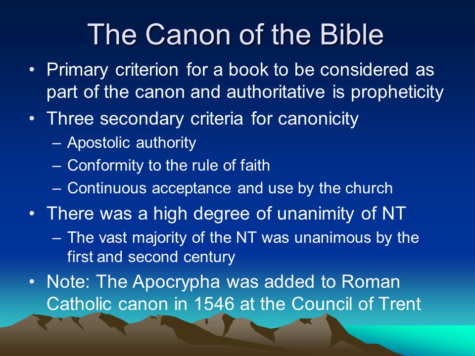 The Canon of the Bible Primary criterion for a book to be considered as part of the canon and authoritative is propheticity Three secondary criteria for canonicity –Apostolic authority –Conformity to the rule of faith –Continuous acceptance and use by the church There was a high degree of unanimity of NT –The vast majority of the NT was unanimous by the first and second century Note: The Apocrypha was added to Roman Catholic canon in 1546 at the Council of Trent