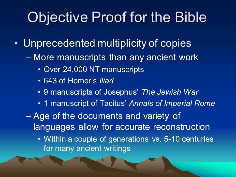 Objective Proof for the Bible Unprecedented multiplicity of copies –More manuscripts than any ancient work Over 24,000 NT manuscripts 643 of Homer's Iliad 9 manuscripts of Josephus' The Jewish War 1 manuscript of Tacitus' Annals of Imperial Rome –Age of the documents and variety of languages allow for accurate reconstruction Within a couple of generations vs.