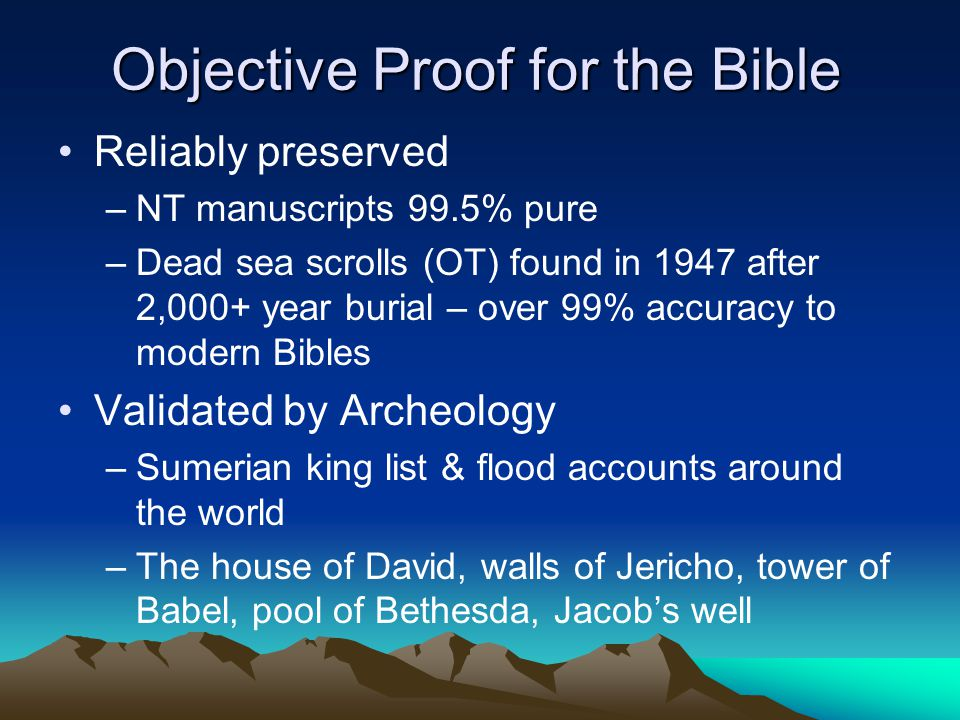 Objective Proof for the Bible Reliably preserved –NT manuscripts 99.5% pure –Dead sea scrolls (OT) found in 1947 after 2,000+ year burial – over 99% accuracy to modern Bibles Validated by Archeology –Sumerian king list & flood accounts around the world –The house of David, walls of Jericho, tower of Babel, pool of Bethesda, Jacob's well