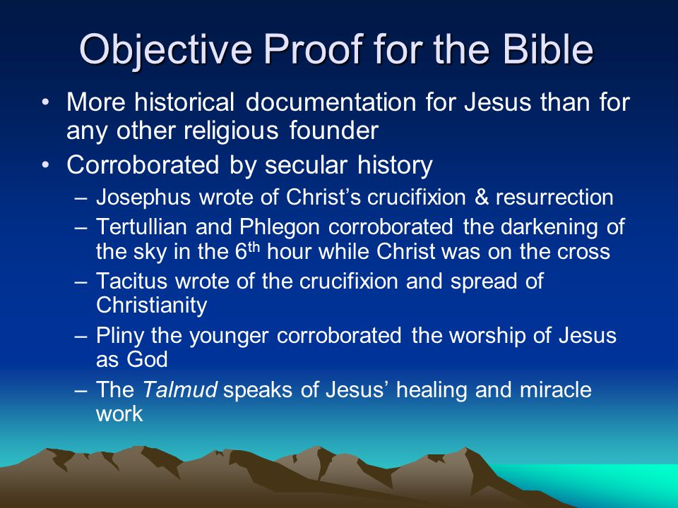 Objective Proof for the Bible More historical documentation for Jesus than for any other religious founder Corroborated by secular history –Josephus wrote of Christ's crucifixion & resurrection –Tertullian and Phlegon corroborated the darkening of the sky in the 6 th hour while Christ was on the cross –Tacitus wrote of the crucifixion and spread of Christianity –Pliny the younger corroborated the worship of Jesus as God –The Talmud speaks of Jesus' healing and miracle work