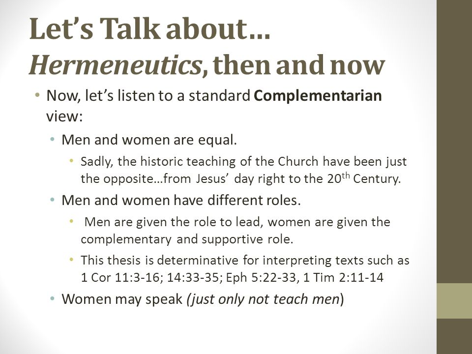 Let's Talk about… Hermeneutics, then and now Now, let's listen to a standard Complementarian view: The order of creation, before the Fall In the book, Rediscovering Biblical Manhood and Womanhood, 19 of the 21 authors argue for their position based upon the order of creation, as found in Genesis 2) Piper, the loving headship of husbands or the godly eldership of me [is] the created order of nature (pp.