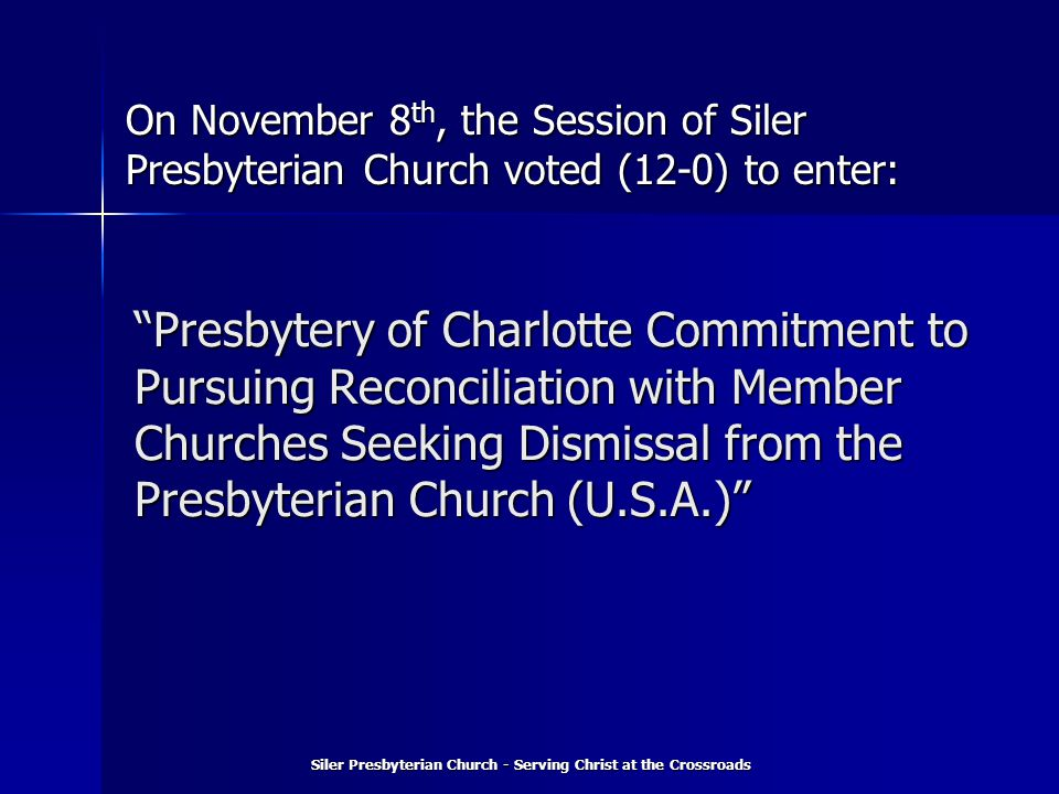 Presbytery of Charlotte Commitment to Pursuing Reconciliation with Member Churches Seeking Dismissal from the Presbyterian Church (U.S.A.) Siler Presbyterian Church - Serving Christ at the Crossroads On November 8 th, the Session of Siler Presbyterian Church voted (12-0) to enter: