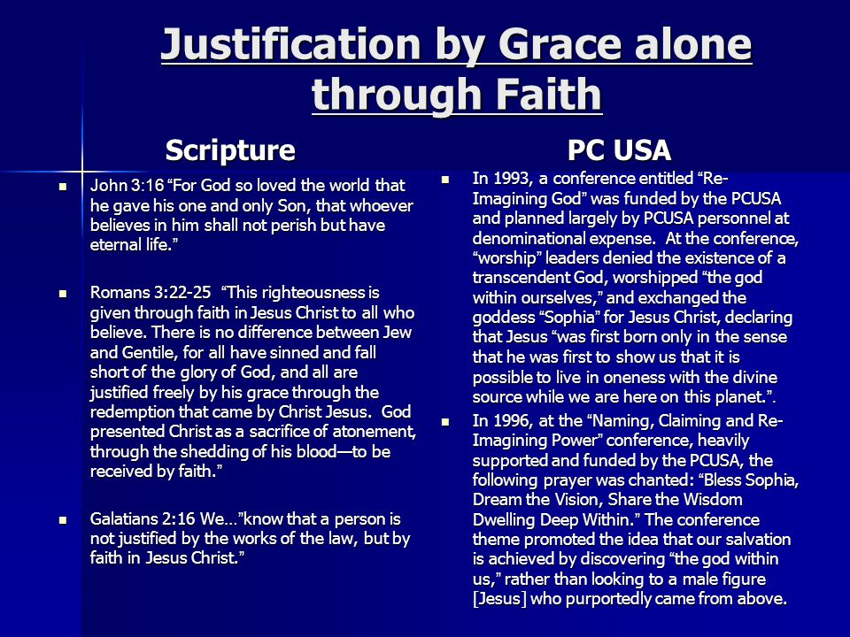 Justification by Grace alone through Faith Scripture John 3:16 For God so loved the world that he gave his one and only Son, that whoever believes in him shall not perish but have eternal life. John 3:16 For God so loved the world that he gave his one and only Son, that whoever believes in him shall not perish but have eternal life. Romans 3:22-25 This righteousness is given through faith in Jesus Christ to all who believe.