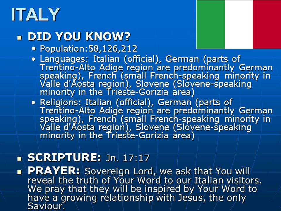 ITALY DID YOU KNOW? DID YOU KNOW? Population:58,126,212 Population:58,126,212 Languages: Italian (official), German (parts of Trentino-Alto Adige regi