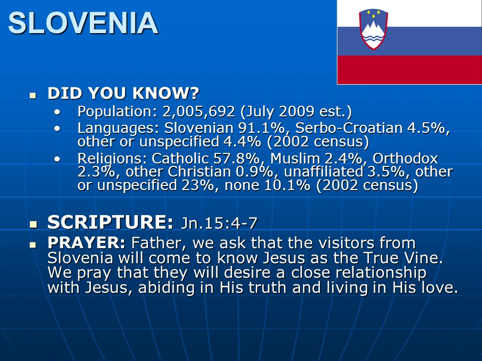 SLOVENIA DID YOU KNOW? DID YOU KNOW? Population: 2,005,692 (July 2009 est.)Population: 2,005,692 (July 2009 est.) Languages: Slovenian 91.1%, Serbo-Cr