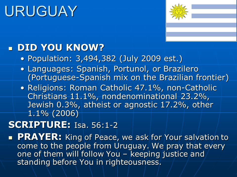 URUGUAY DID YOU KNOW? DID YOU KNOW? Population: 3,494,382 (July 2009 est.)Population: 3,494,382 (July 2009 est.) Languages: Spanish, Portunol, or Braz