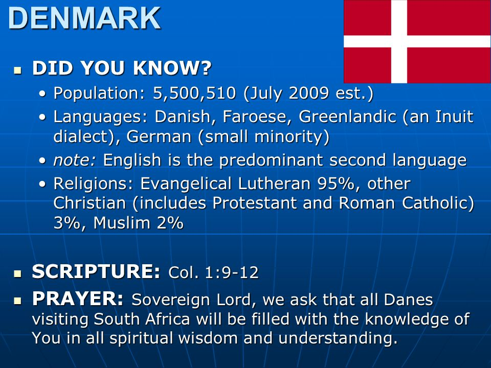 DENMARK DID YOU KNOW? DID YOU KNOW? Population: 5,500,510 (July 2009 est.)Population: 5,500,510 (July 2009 est.) Languages: Danish, Faroese, Greenland