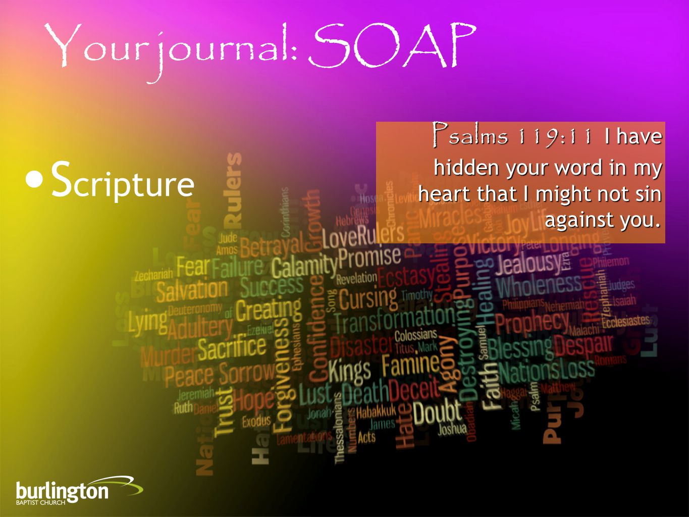 Psalms 119:11 I have hidden your word in my heart that I might not sin against you. Your journal: SOAP S cripture