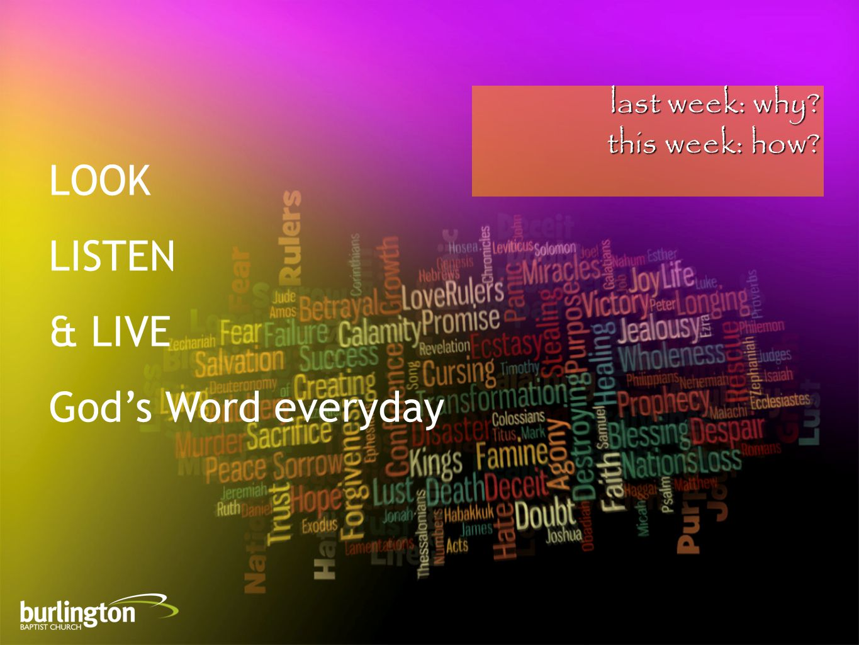 last week: why this week: how LOOK LISTEN & LIVE God's Word everyday