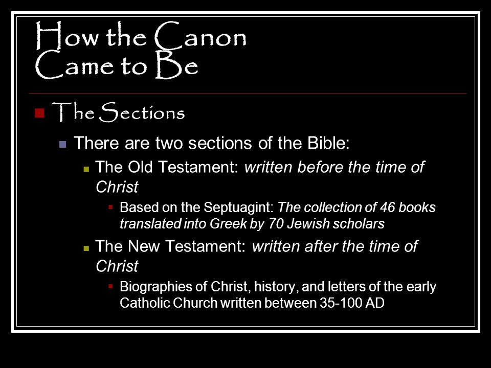 How the Canon Came to Be The Sections There are two sections of the Bible: The Old Testament: written before the time of Christ  Based on the Septuag