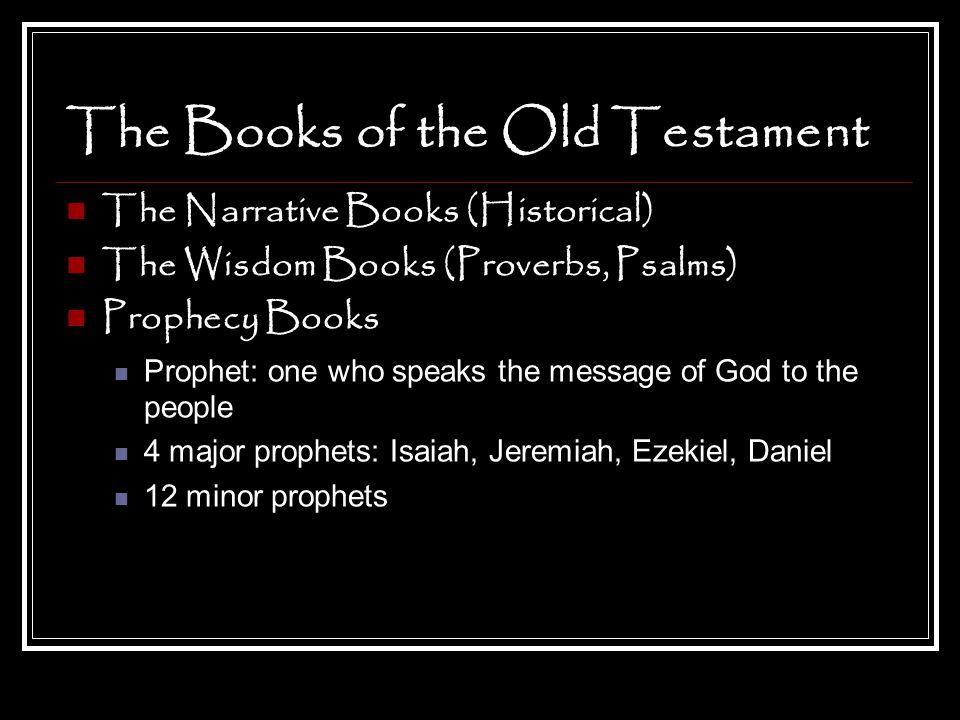 The Books of the Old Testament The Narrative Books (Historical) The Wisdom Books (Proverbs, Psalms) Prophecy Books Prophet: one who speaks the message