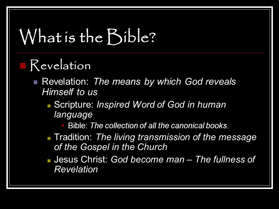 What is the Bible? Revelation Revelation: The means by which God reveals Himself to us Scripture: Inspired Word of God in human language  Bible: The